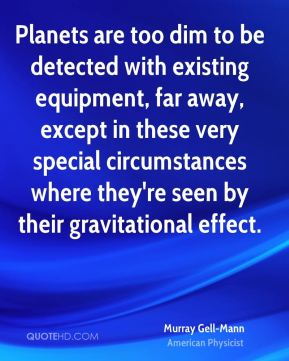 Murray Gell-Mann - Planets are too dim to be detected with existing equipment, far away, except in these very special circumstances where they're seen by their gravitational effect.