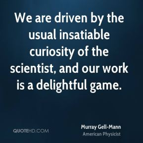 Murray Gell-Mann - We are driven by the usual insatiable curiosity of the scientist, and our work is a delightful game.
