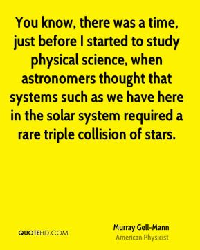 Murray Gell-Mann - You know, there was a time, just before I started to study physical science, when astronomers thought that systems such as we have here in the solar system required a rare triple collision of stars.