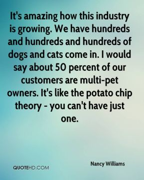 Nancy Williams  - It's amazing how this industry is growing. We have hundreds and hundreds and hundreds of dogs and cats come in. I would say about 50 percent of our customers are multi-pet owners. It's like the potato chip theory - you can't have just one.
