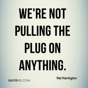 Nat Harrington  - We're not pulling the plug on anything.