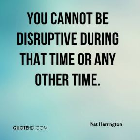 Nat Harrington  - You cannot be disruptive during that time or any other time.