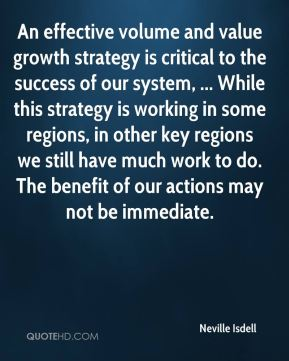 Neville Isdell  - An effective volume and value growth strategy is critical to the success of our system, ... While this strategy is working in some regions, in other key regions we still have much work to do. The benefit of our actions may not be immediate.