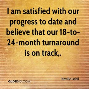 I am satisfied with our progress to date and believe that our 18-to-24-month turnaround is on track.