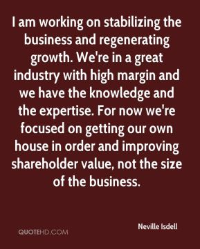I am working on stabilizing the business and regenerating growth. We're in a great industry with high margin and we have the knowledge and the expertise. For now we're focused on getting our own house in order and improving shareholder value, not the size of the business.