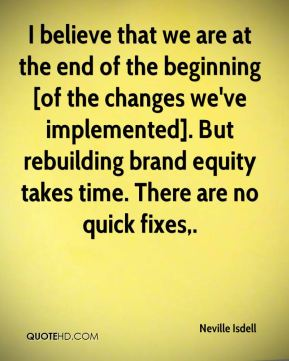 Neville Isdell  - I believe that we are at the end of the beginning [of the changes we've implemented]. But rebuilding brand equity takes time. There are no quick fixes.