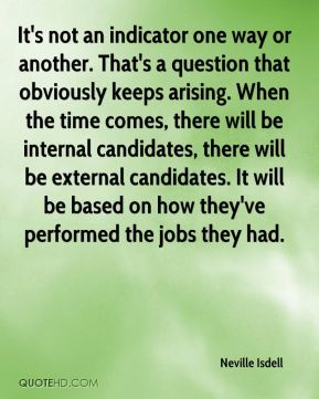 Neville Isdell  - It's not an indicator one way or another. That's a question that obviously keeps arising. When the time comes, there will be internal candidates, there will be external candidates. It will be based on how they've performed the jobs they had.