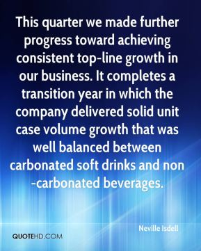 This quarter we made further progress toward achieving consistent top-line growth in our business. It completes a transition year in which the company delivered solid unit case volume growth that was well balanced between carbonated soft drinks and non-carbonated beverages.