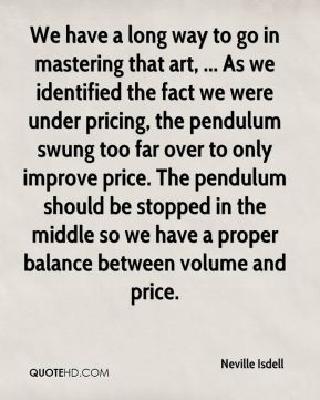 We have a long way to go in mastering that art, ... As we identified the fact we were under pricing, the pendulum swung too far over to only improve price. The pendulum should be stopped in the middle so we have a proper balance between volume and price.