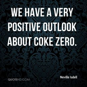 Neville Isdell  - We have a very positive outlook about Coke Zero.