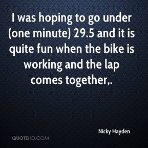 Nicky Hayden  - I was hoping to go under (one minute) 29.5 and it is quite fun when the bike is working and the lap comes together.