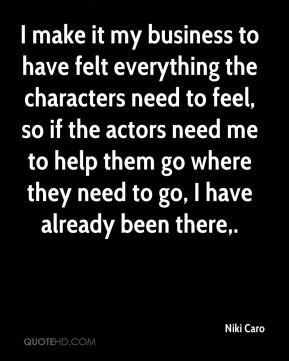 I make it my business to have felt everything the characters need to feel, so if the actors need me to help them go where they need to go, I have already been there.