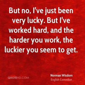 But no, I've just been very lucky. But I've worked hard, and the harder you work, the luckier you seem to get.