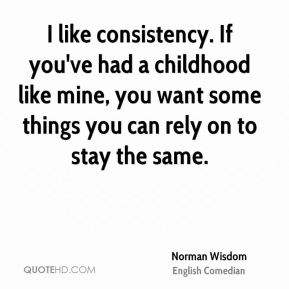 I like consistency. If you've had a childhood like mine, you want some things you can rely on to stay the same.