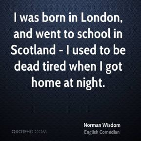 I was born in London, and went to school in Scotland - I used to be dead tired when I got home at night.
