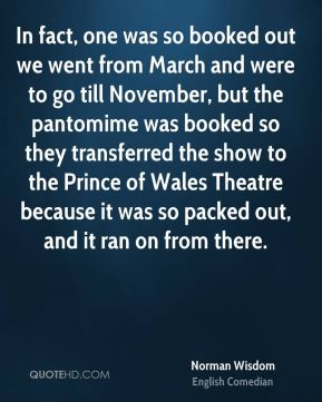 In fact, one was so booked out we went from March and were to go till November, but the pantomime was booked so they transferred the show to the Prince of Wales Theatre because it was so packed out, and it ran on from there.