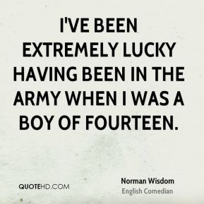 I've been extremely lucky having been in the army when I was a boy of fourteen.