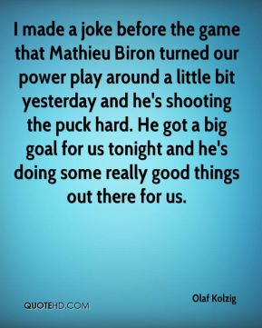 I made a joke before the game that Mathieu Biron turned our power play around a little bit yesterday and he's shooting the puck hard. He got a big goal for us tonight and he's doing some really good things out there for us.