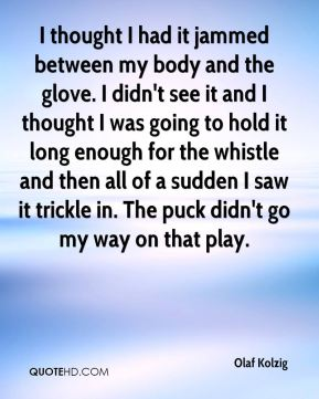 I thought I had it jammed between my body and the glove. I didn't see it and I thought I was going to hold it long enough for the whistle and then all of a sudden I saw it trickle in. The puck didn't go my way on that play.