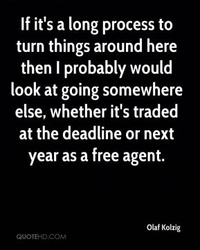 Olaf Kolzig  - If it's a long process to turn things around here then I probably would look at going somewhere else, whether it's traded at the deadline or next year as a free agent.