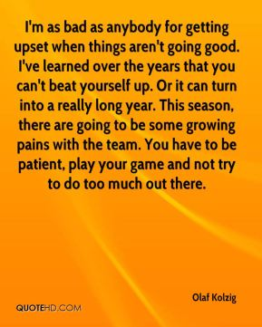 I'm as bad as anybody for getting upset when things aren't going good. I've learned over the years that you can't beat yourself up. Or it can turn into a really long year. This season, there are going to be some growing pains with the team. You have to be patient, play your game and not try to do too much out there.