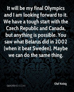 It will be my final Olympics and I am looking forward to it. We have a tough start with the Czech Republic and Canada, but anything is possible. You saw what Belarus did in 2002 (when it beat Sweden). Maybe we can do the same thing.
