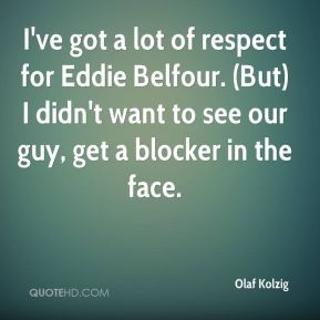 I've got a lot of respect for Eddie Belfour. (But) I didn't want to see our guy, get a blocker in the face.