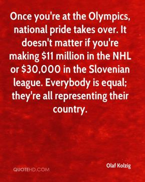 Once you're at the Olympics, national pride takes over. It doesn't matter if you're making $11 million in the NHL or $30,000 in the Slovenian league. Everybody is equal; they're all representing their country.