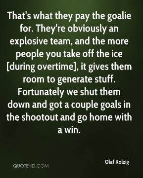 That's what they pay the goalie for. They're obviously an explosive team, and the more people you take off the ice [during overtime], it gives them room to generate stuff. Fortunately we shut them down and got a couple goals in the shootout and go home with a win.
