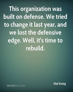This organization was built on defense. We tried to change it last year, and we lost the defensive edge. Well, it's time to rebuild.