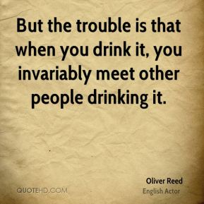 But the trouble is that when you drink it, you invariably meet other people drinking it.