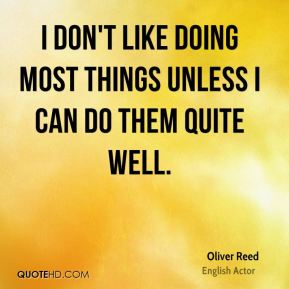 I don't like doing most things unless I can do them quite well.