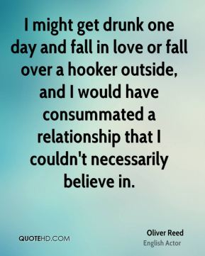 I might get drunk one day and fall in love or fall over a hooker outside, and I would have consummated a relationship that I couldn't necessarily believe in.