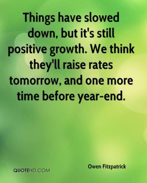 Owen Fitzpatrick  - Things have slowed down, but it's still positive growth. We think they'll raise rates tomorrow, and one more time before year-end.