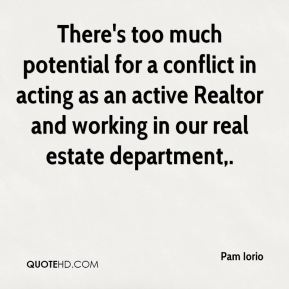 Pam Iorio  - There's too much potential for a conflict in acting as an active Realtor and working in our real estate department.