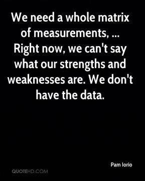 Pam Iorio  - We need a whole matrix of measurements, ... Right now, we can't say what our strengths and weaknesses are. We don't have the data.