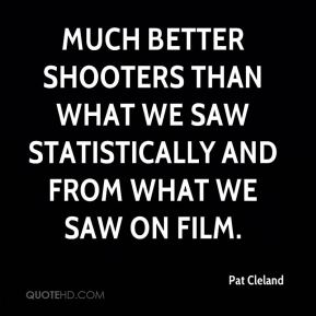 Much better shooters than what we saw statistically and from what we saw on film.