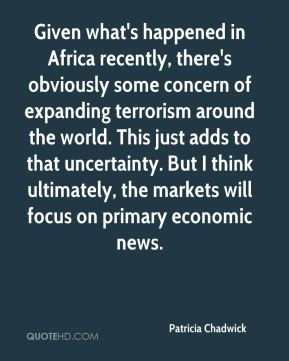 Given what's happened in Africa recently, there's obviously some concern of expanding terrorism around the world. This just adds to that uncertainty. But I think ultimately, the markets will focus on primary economic news.