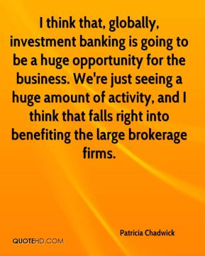 Patricia Chadwick  - I think that, globally, investment banking is going to be a huge opportunity for the business. We're just seeing a huge amount of activity, and I think that falls right into benefiting the large brokerage firms.