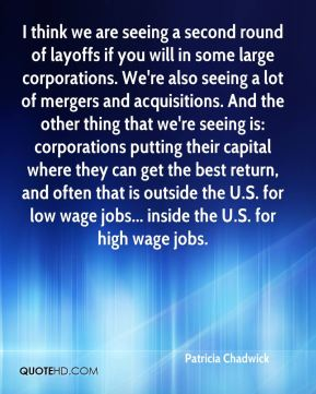 Patricia Chadwick  - I think we are seeing a second round of layoffs if you will in some large corporations. We're also seeing a lot of mergers and acquisitions. And the other thing that we're seeing is: corporations putting their capital where they can get the best return, and often that is outside the U.S. for low wage jobs... inside the U.S. for high wage jobs.