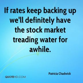 Patricia Chadwick  - If rates keep backing up we'll definitely have the stock market treading water for awhile.