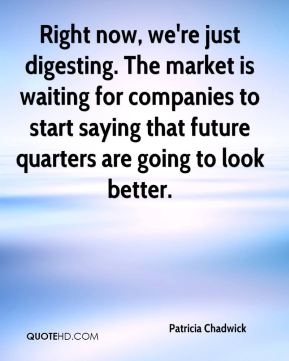 Right now, we're just digesting. The market is waiting for companies to start saying that future quarters are going to look better.
