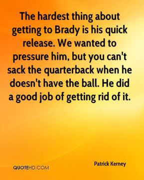 Patrick Kerney  - The hardest thing about getting to Brady is his quick release. We wanted to pressure him, but you can't sack the quarterback when he doesn't have the ball. He did a good job of getting rid of it.