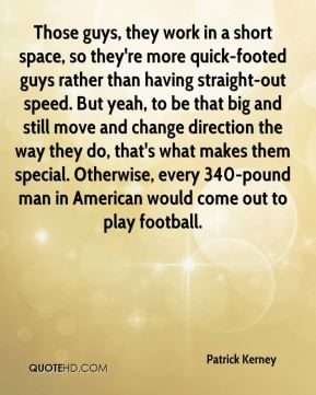 Patrick Kerney  - Those guys, they work in a short space, so they're more quick-footed guys rather than having straight-out speed. But yeah, to be that big and still move and change direction the way they do, that's what makes them special. Otherwise, every 340-pound man in American would come out to play football.