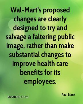 Paul Blank  - Wal-Mart's proposed changes are clearly designed to try and salvage a faltering public image, rather than make substantial changes to improve health care benefits for its employees.