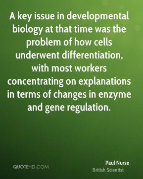 Paul Nurse - A key issue in developmental biology at that time was the problem of how cells underwent differentiation, with most workers concentrating on explanations in terms of changes in enzyme and gene regulation.