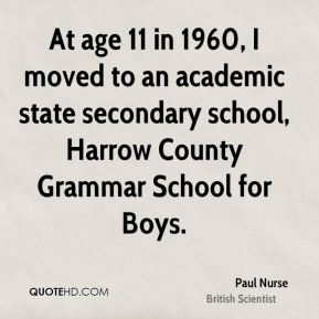 Paul Nurse - At age 11 in 1960, I moved to an academic state secondary school, Harrow County Grammar School for Boys.