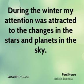 Paul Nurse - During the winter my attention was attracted to the changes in the stars and planets in the sky.