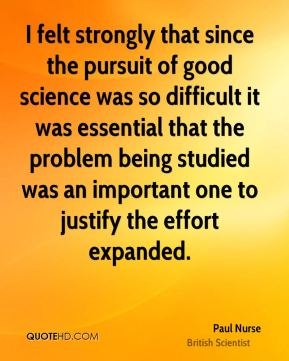 I felt strongly that since the pursuit of good science was so difficult it was essential that the problem being studied was an important one to justify the effort expanded.
