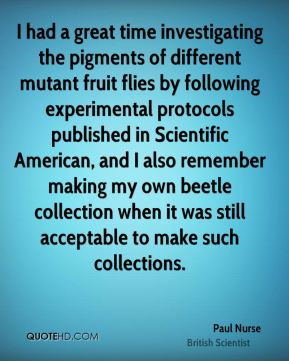 Paul Nurse - I had a great time investigating the pigments of different mutant fruit flies by following experimental protocols published in Scientific American, and I also remember making my own beetle collection when it was still acceptable to make such collections.